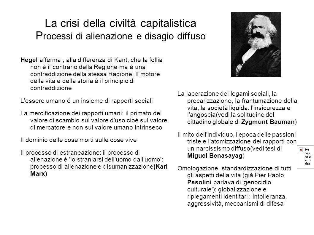 La crisi della civiltà capitalistica P rocessi di alienazione e disagio diffuso Hegel afferma, alla differenza di Kant, che la follia non è il contrar