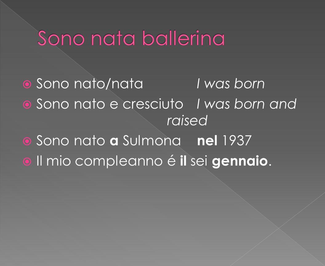  Sono nato/nataI was born  Sono nato e cresciutoI was born and raised  Sono nato a Sulmona nel 1937  Il mio compleanno é il sei gennaio.