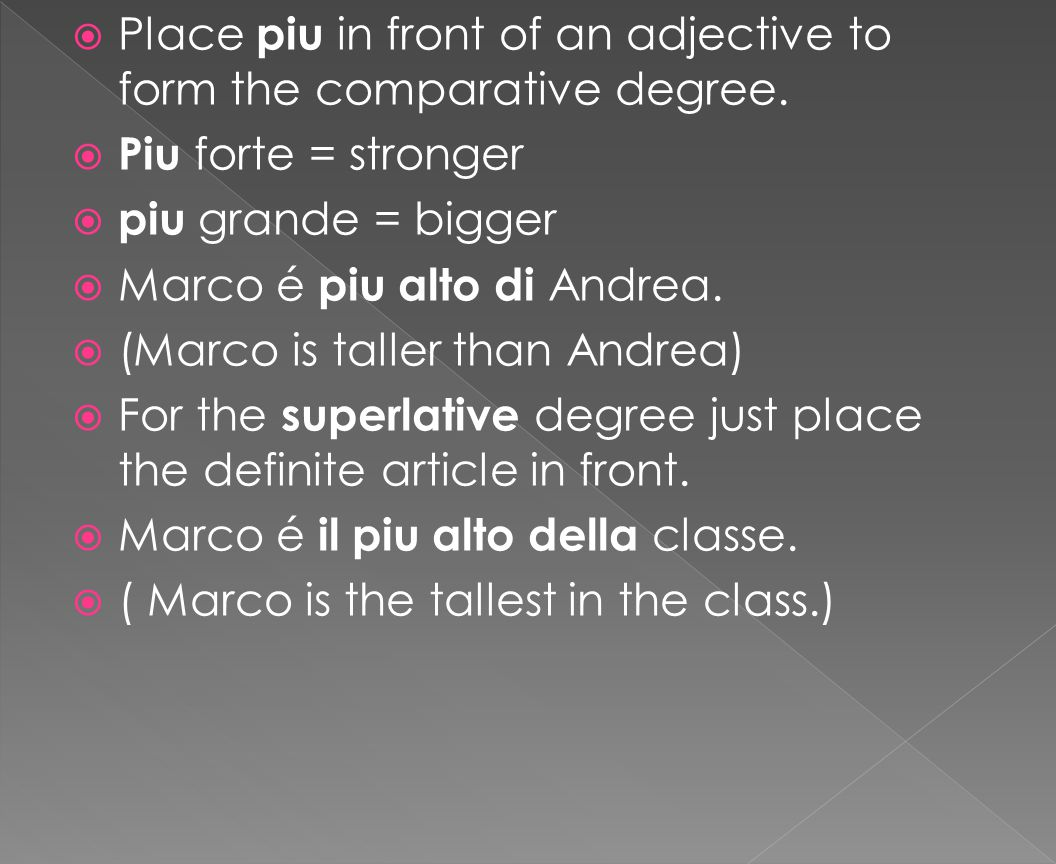  Place piu in front of an adjective to form the comparative degree.  Piu forte = stronger  piu grande = bigger  Marco é piu alto di Andrea.  (Mar