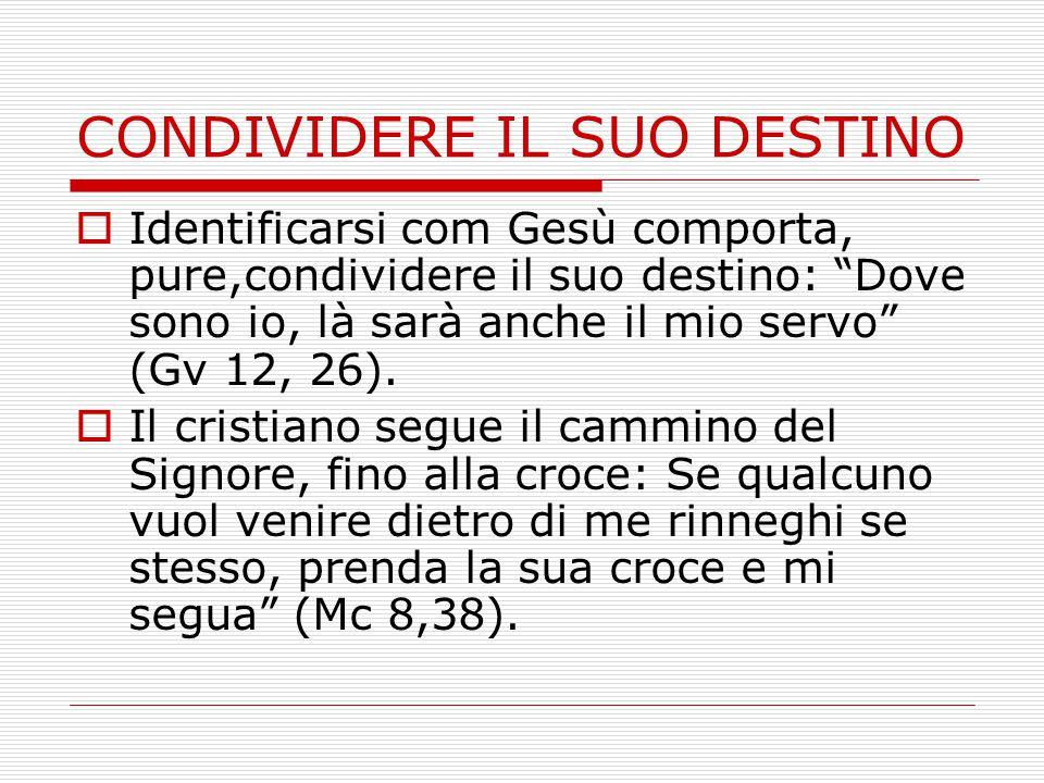CONDIVIDERE IL SUO DESTINO  Identificarsi com Gesù comporta, pure,condividere il suo destino: Dove sono io, là sarà anche il mio servo (Gv 12, 26).