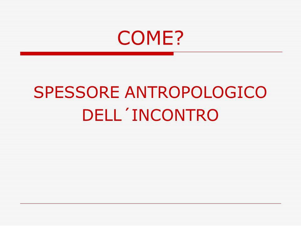 COME? SPESSORE ANTROPOLOGICO DELL´INCONTRO
