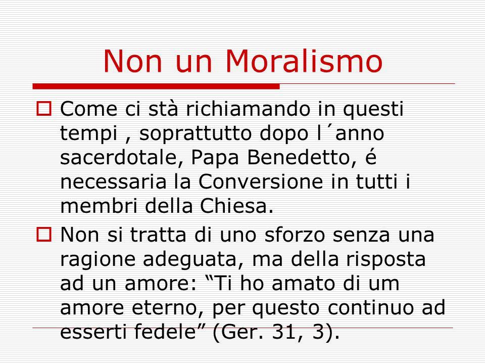 Non un Moralismo  Come ci stà richiamando in questi tempi, soprattutto dopo l´anno sacerdotale, Papa Benedetto, é necessaria la Conversione in tutti i membri della Chiesa.