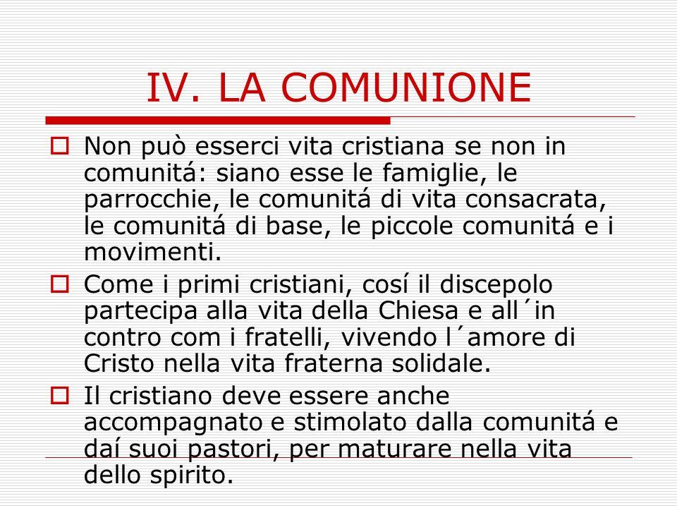 IV. LA COMUNIONE  Non può esserci vita cristiana se non in comunitá: siano esse le famiglie, le parrocchie, le comunitá di vita consacrata, le comuni