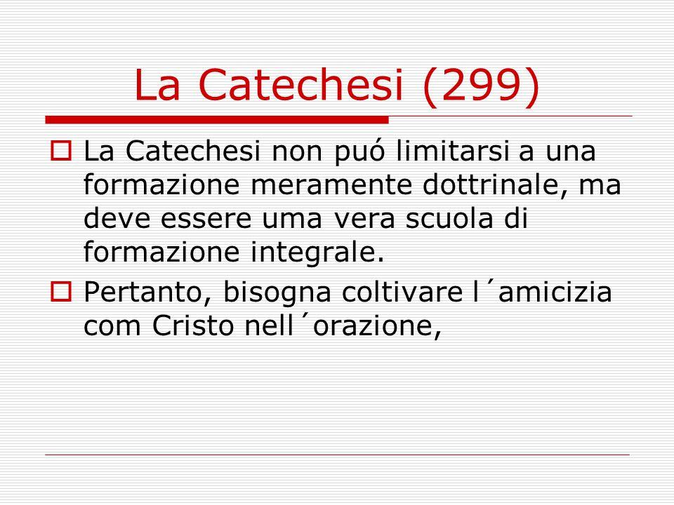 La Catechesi (299)  La Catechesi non puó limitarsi a una formazione meramente dottrinale, ma deve essere uma vera scuola di formazione integrale.  P