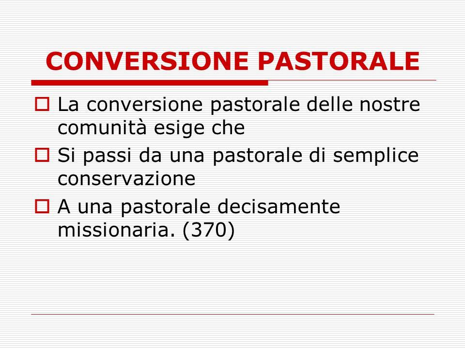 CONVERSIONE PASTORALE  La conversione pastorale delle nostre comunità esige che  Si passi da una pastorale di semplice conservazione  A una pastora