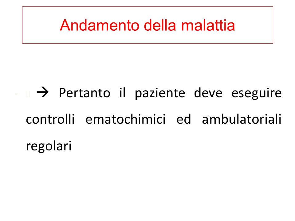 Andamento della malattia Il  Pertanto il paziente deve eseguire controlli ematochimici ed ambulatoriali regolari