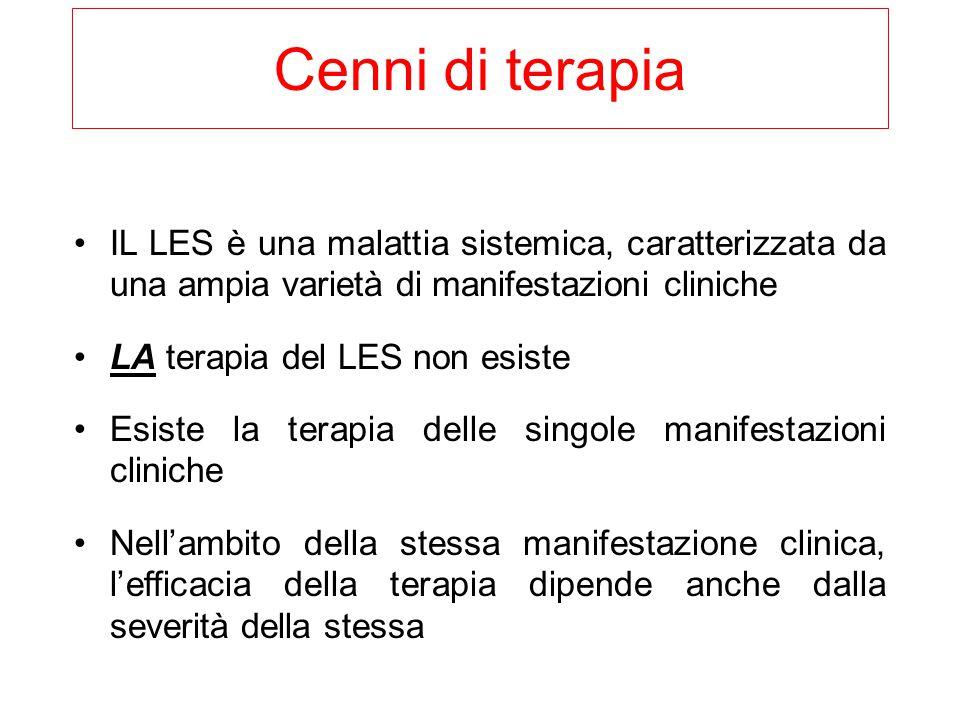 IL LES è una malattia sistemica, caratterizzata da una ampia varietà di manifestazioni cliniche LA terapia del LES non esiste Esiste la terapia delle singole manifestazioni cliniche Nell'ambito della stessa manifestazione clinica, l'efficacia della terapia dipende anche dalla severità della stessa Cenni di terapia