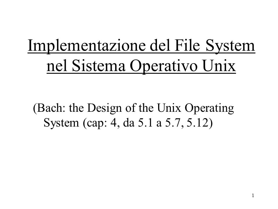 1 Implementazione del File System nel Sistema Operativo Unix (Bach: the Design of the Unix Operating System (cap: 4, da 5.1 a 5.7, 5.12)