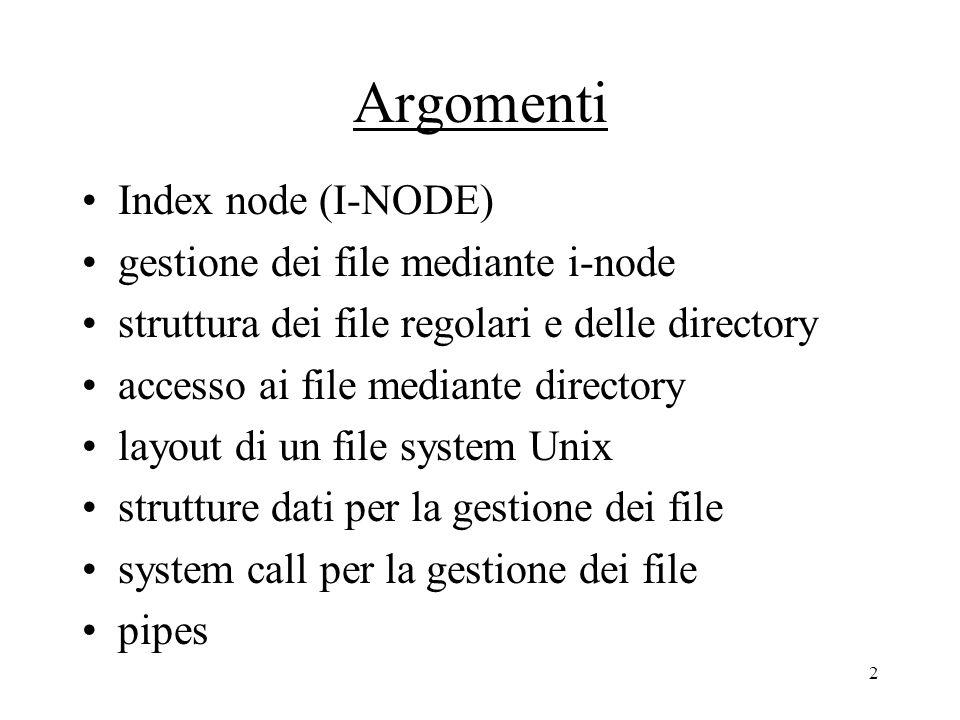 2 Argomenti Index node (I-NODE) gestione dei file mediante i-node struttura dei file regolari e delle directory accesso ai file mediante directory layout di un file system Unix strutture dati per la gestione dei file system call per la gestione dei file pipes
