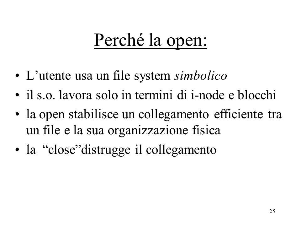 25 Perché la open: L'utente usa un file system simbolico il s.o. lavora solo in termini di i-node e blocchi la open stabilisce un collegamento efficie