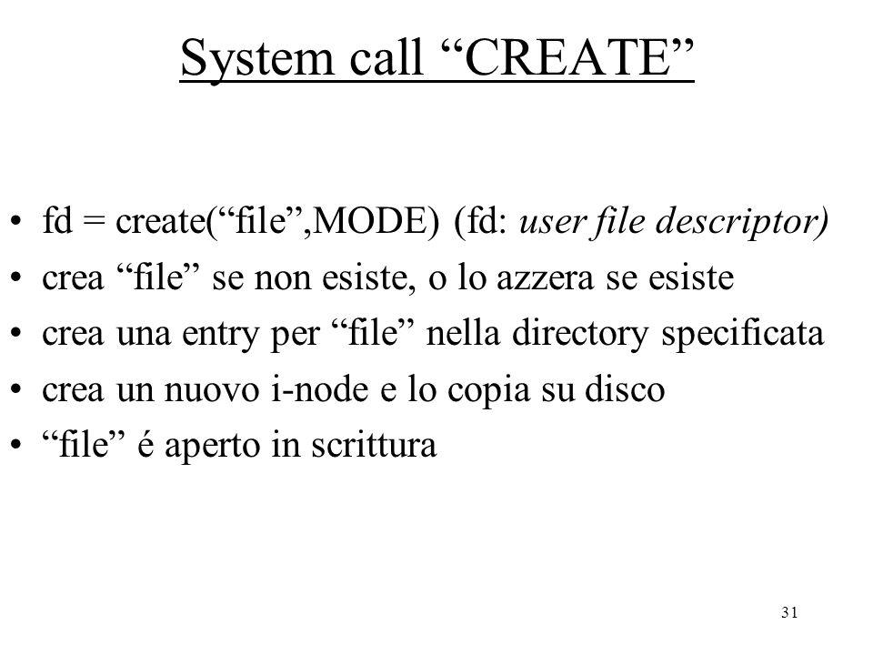 31 System call CREATE fd = create( file ,MODE) (fd: user file descriptor) crea file se non esiste, o lo azzera se esiste crea una entry per file nella directory specificata crea un nuovo i-node e lo copia su disco file é aperto in scrittura