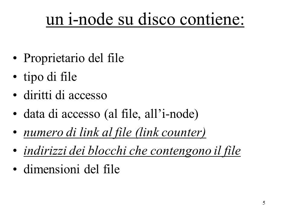 5 un i-node su disco contiene: Proprietario del file tipo di file diritti di accesso data di accesso (al file, all'i-node) numero di link al file (link counter) indirizzi dei blocchi che contengono il file dimensioni del file