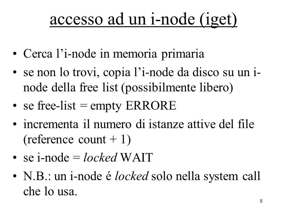 8 accesso ad un i-node (iget) Cerca l'i-node in memoria primaria se non lo trovi, copia l'i-node da disco su un i- node della free list (possibilmente libero) se free-list = empty ERRORE incrementa il numero di istanze attive del file (reference count + 1) se i-node = locked WAIT N.B.: un i-node é locked solo nella system call che lo usa.