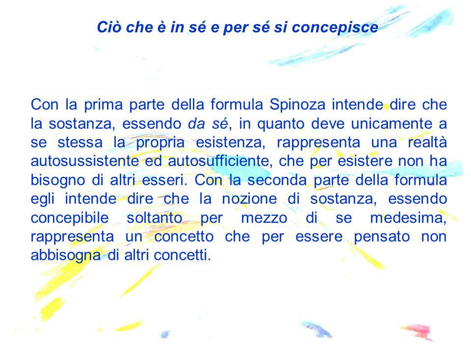 Con la prima parte della formula Spinoza intende dire che la sostanza, essendo da sé, in quanto deve unicamente a se stessa la propria esistenza, rapp