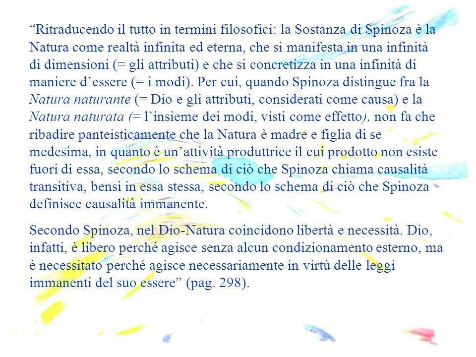 """""""Ritraducendo il tutto in termini filosofici: la Sostanza di Spinoza è la Natura come realtà infinita ed eterna, che si manifesta in una infinità di d"""