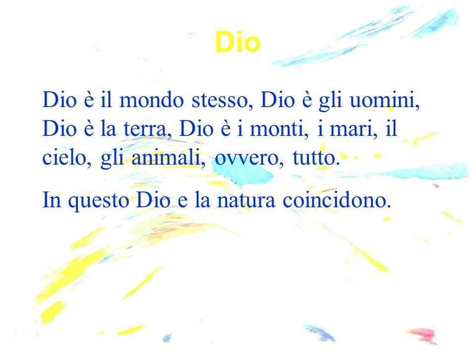 Dio è il mondo stesso, Dio è gli uomini, Dio è la terra, Dio è i monti, i mari, il cielo, gli animali, ovvero, tutto. In questo Dio e la natura coinci
