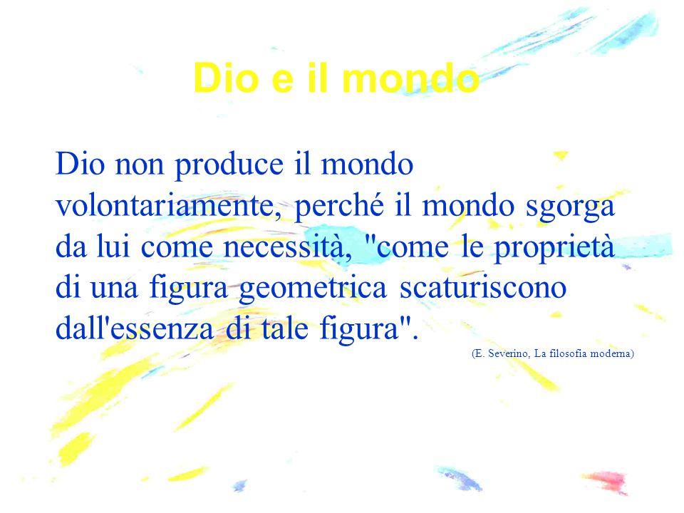Dio e il mondo Dio non produce il mondo volontariamente, perché il mondo sgorga da lui come necessità,