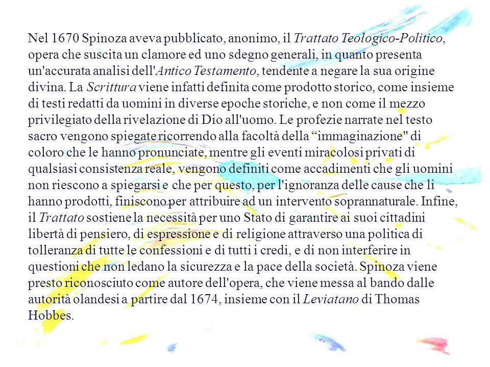 Nel 1670 Spinoza aveva pubblicato, anonimo, il Trattato Teologico-Politico, opera che suscita un clamore ed uno sdegno generali, in quanto presenta un