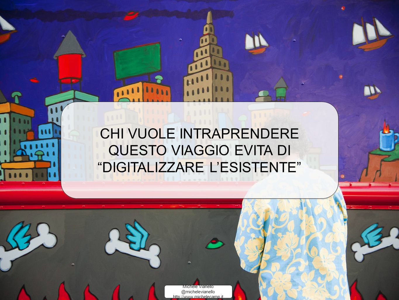 Michele Vianello @michelevianello http://www.michelecamp.it Michele Vianello @michelevianello http://www.michelecamp.it CHI VUOLE INTRAPRENDERE QUESTO VIAGGIO EVITA DI DIGITALIZZARE L'ESISTENTE CHI VUOLE INTRAPRENDERE QUESTO VIAGGIO EVITA DI DIGITALIZZARE L'ESISTENTE