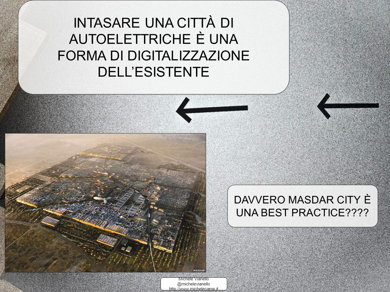 Michele Vianello @michelevianello http://www.michelecamp.it Michele Vianello @michelevianello http://www.michelecamp.it INTASARE UNA CITTÀ DI AUTOELETTRICHE È UNA FORMA DI DIGITALIZZAZIONE DELL'ESISTENTE INTASARE UNA CITTÀ DI AUTOELETTRICHE È UNA FORMA DI DIGITALIZZAZIONE DELL'ESISTENTE DAVVERO MASDAR CITY È UNA BEST PRACTICE