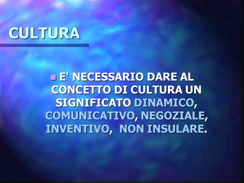 CULTURA E' NECESSARIO DARE AL CONCETTO DI CULTURA UN SIGNIFICATO DINAMICO, COMUNICATIVO, NEGOZIALE, INVENTIVO, NON INSULARE. E' NECESSARIO DARE AL CON