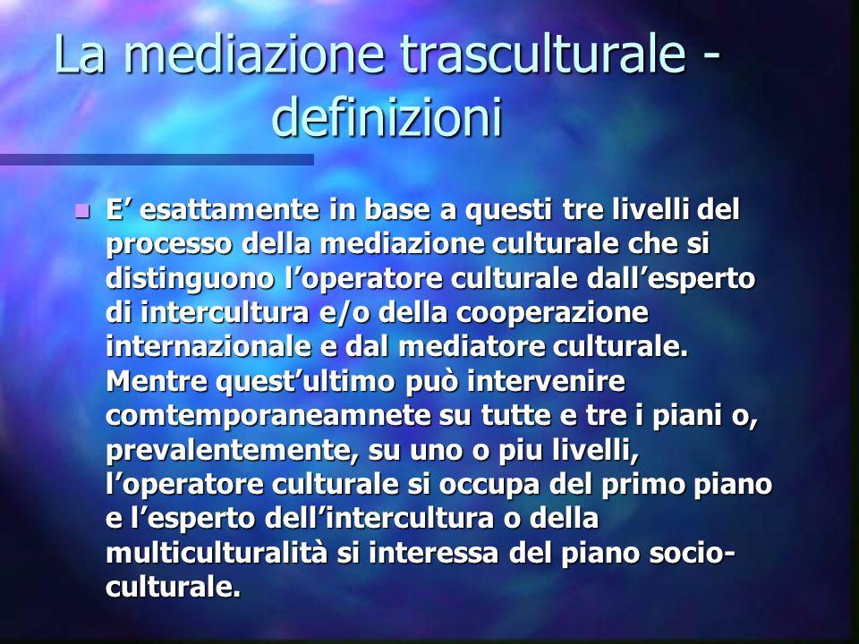 La mediazione trasculturale - definizioni E' esattamente in base a questi tre livelli del processo della mediazione culturale che si distinguono l'ope