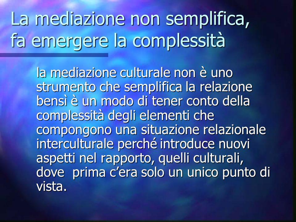 La mediazione non semplifica, fa emergere la complessità la mediazione culturale non è uno strumento che semplifica la relazione bensì è un modo di te