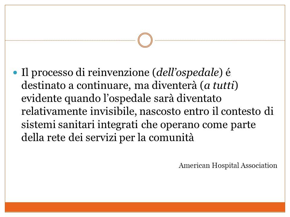 Il processo di reinvenzione (dell'ospedale) é destinato a continuare, ma diventerà (a tutti) evidente quando l'ospedale sarà diventato relativamente invisibile, nascosto entro il contesto di sistemi sanitari integrati che operano come parte della rete dei servizi per la comunità American Hospital Association