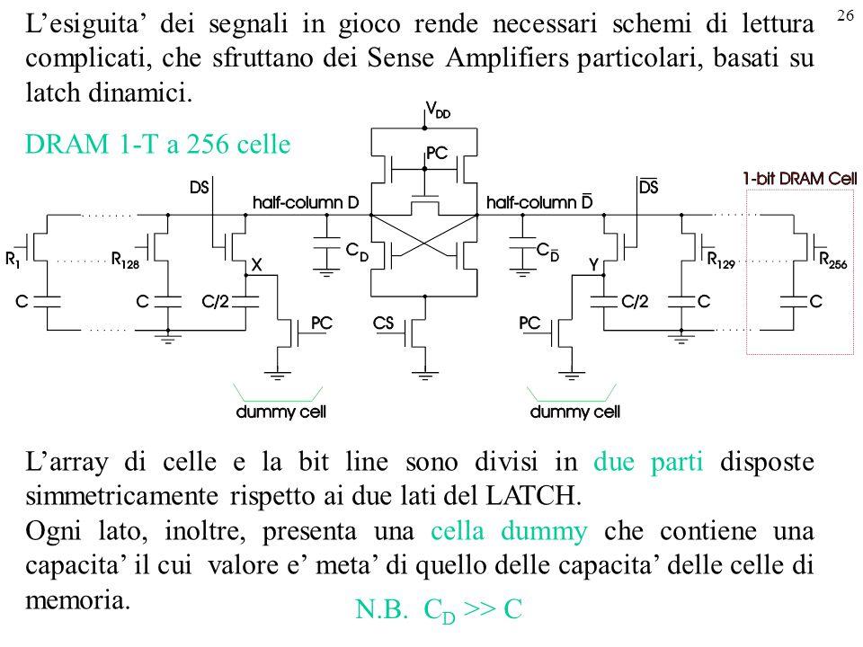 26 L'esiguita' dei segnali in gioco rende necessari schemi di lettura complicati, che sfruttano dei Sense Amplifiers particolari, basati su latch dina