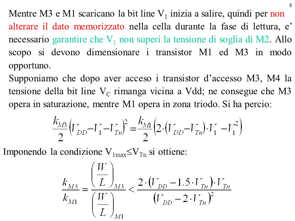 8 Imponendo la condizione V 1max  V Tn si ottiene: Mentre M3 e M1 scaricano la bit line V 1 inizia a salire, quindi per non alterare il dato memorizz