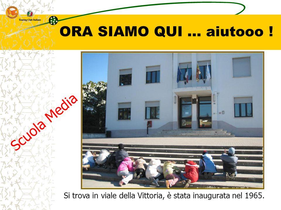 ORA SIAMO QUI … aiutooo ! Si trova in viale della Vittoria, è stata inaugurata nel 1965. Scuola Media