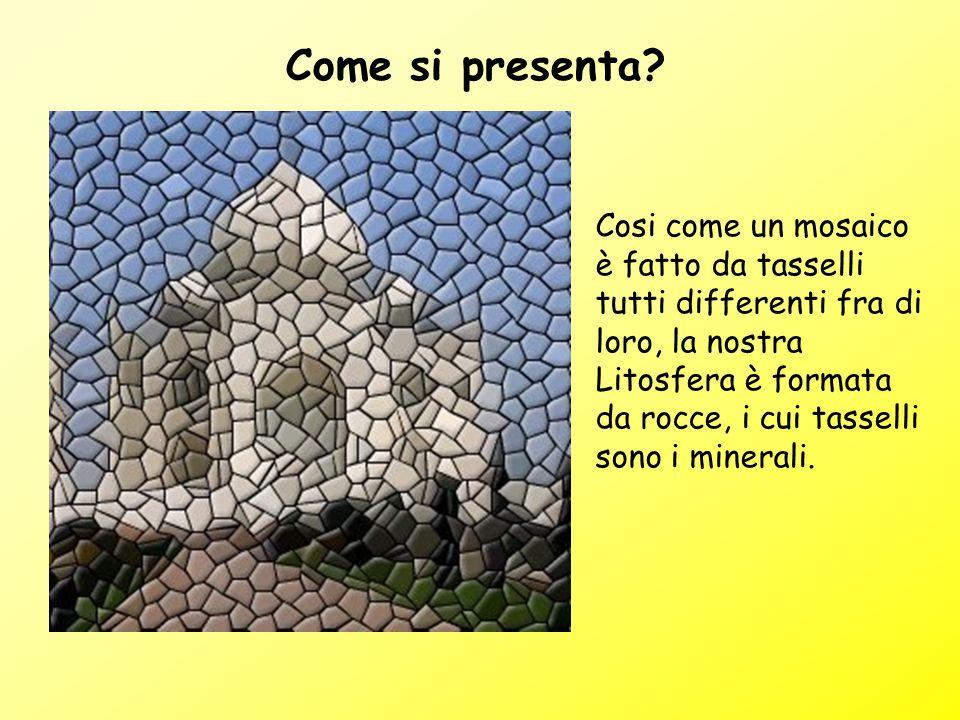 Come si presenta? Cosi come un mosaico è fatto da tasselli tutti differenti fra di loro, la nostra Litosfera è formata da rocce, i cui tasselli sono i