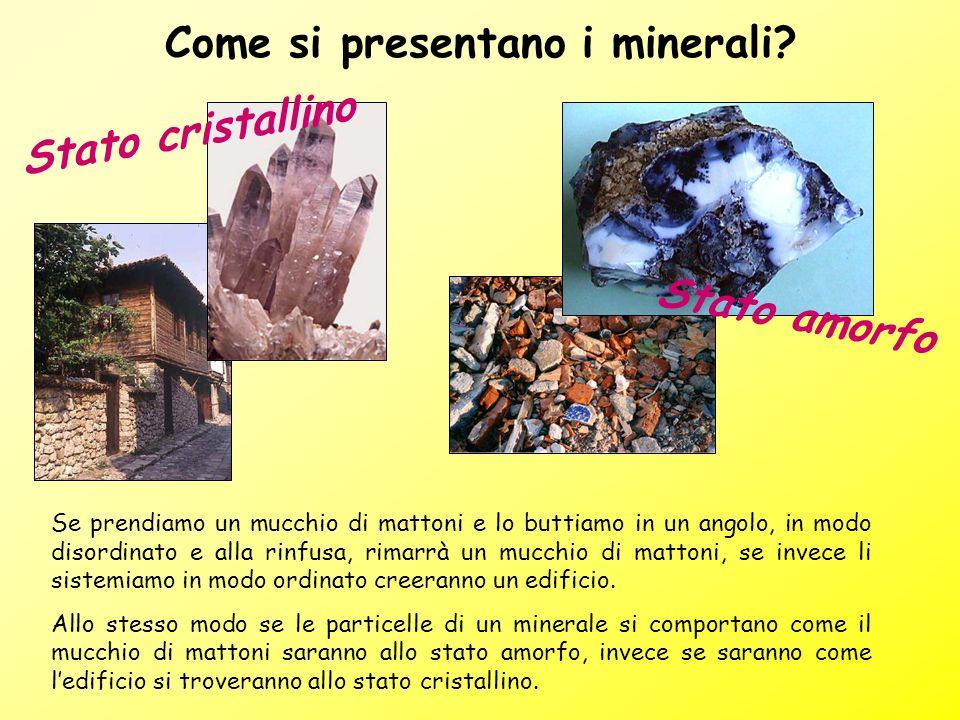 Come si presentano i minerali? Se prendiamo un mucchio di mattoni e lo buttiamo in un angolo, in modo disordinato e alla rinfusa, rimarrà un mucchio d