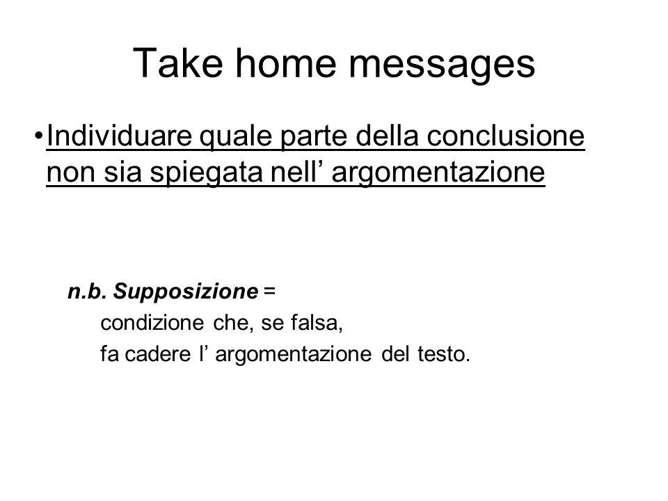 Take home messages Individuare quale parte della conclusione non sia spiegata nell' argomentazione n.b.