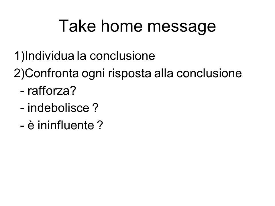 Take home message 1)Individua la conclusione 2)Confronta ogni risposta alla conclusione - rafforza? - indebolisce ? - è ininfluente ?