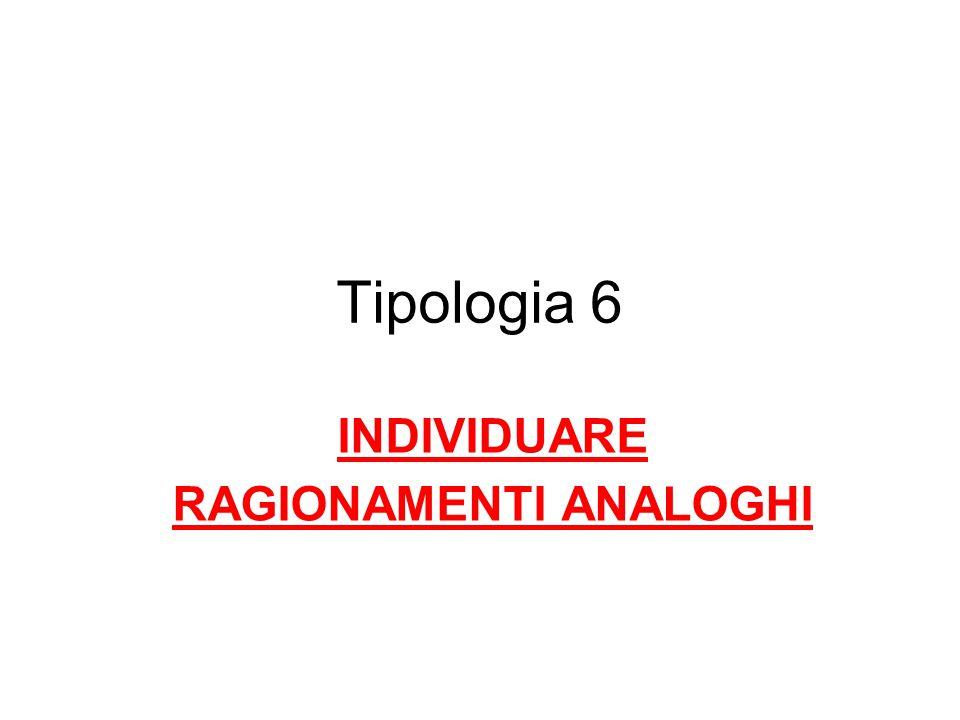 Tipologia 6 INDIVIDUARE RAGIONAMENTI ANALOGHI