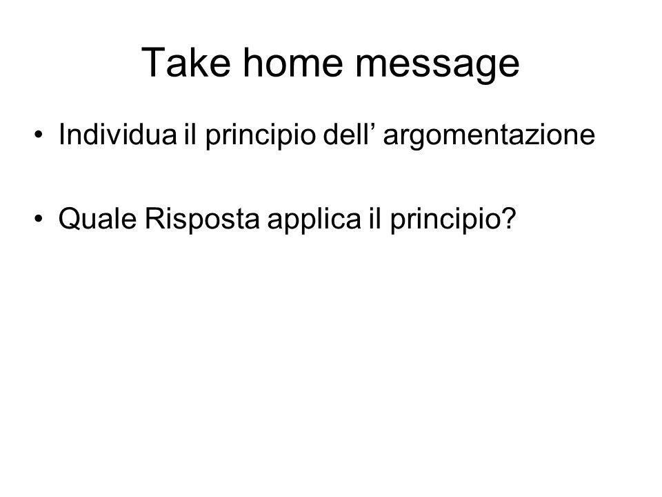 Take home message Individua il principio dell' argomentazione Quale Risposta applica il principio?