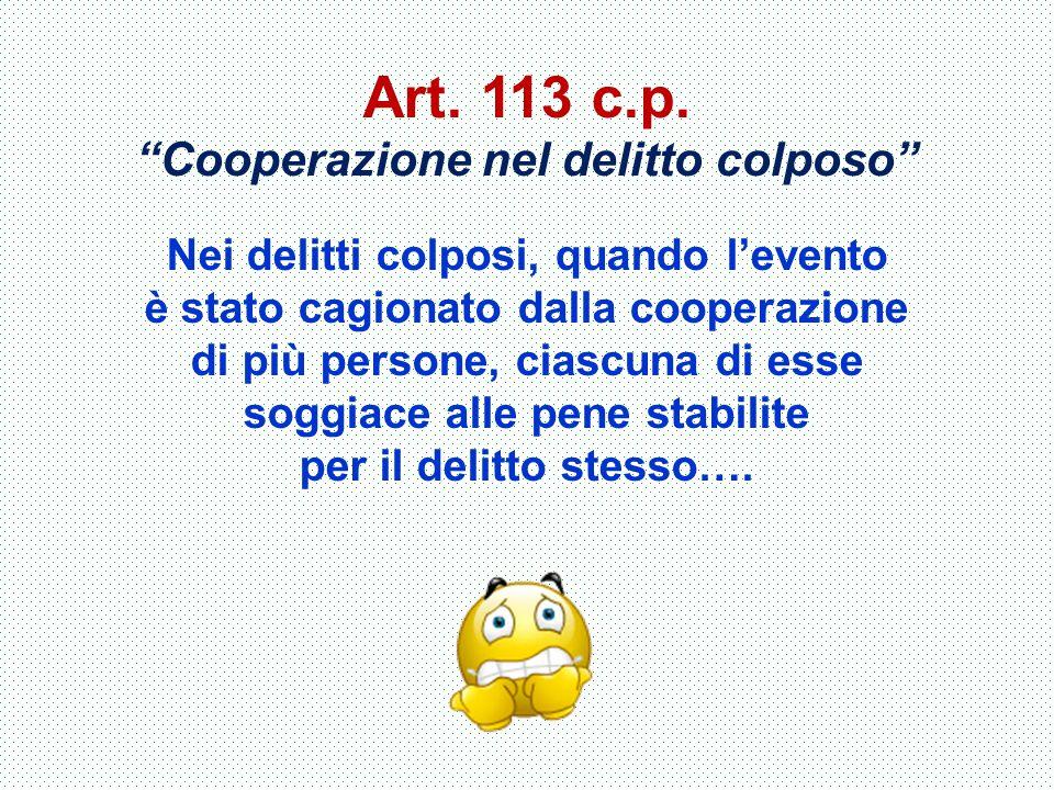 """Art. 113 c.p. """"Cooperazione nel delitto colposo"""" Nei delitti colposi, quando l'evento è stato cagionato dalla cooperazione di più persone, ciascuna di"""