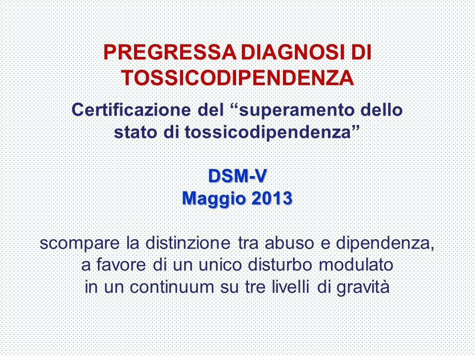 """PREGRESSA DIAGNOSI DI TOSSICODIPENDENZA Certificazione del """"superamento dello stato di tossicodipendenza""""DSM-V Maggio 2013 scompare la distinzione tra"""
