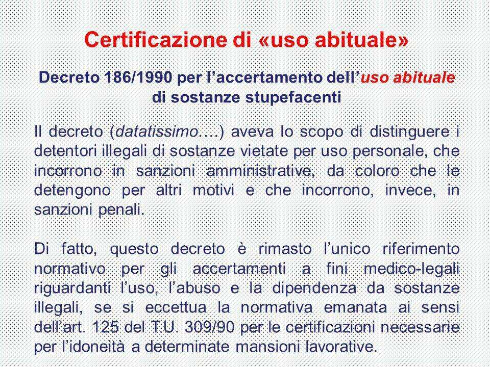 Certificazione di «uso abituale» Decreto 186/1990 per l'accertamento dell'uso abituale di sostanze stupefacenti Il decreto (datatissimo….) aveva lo sc