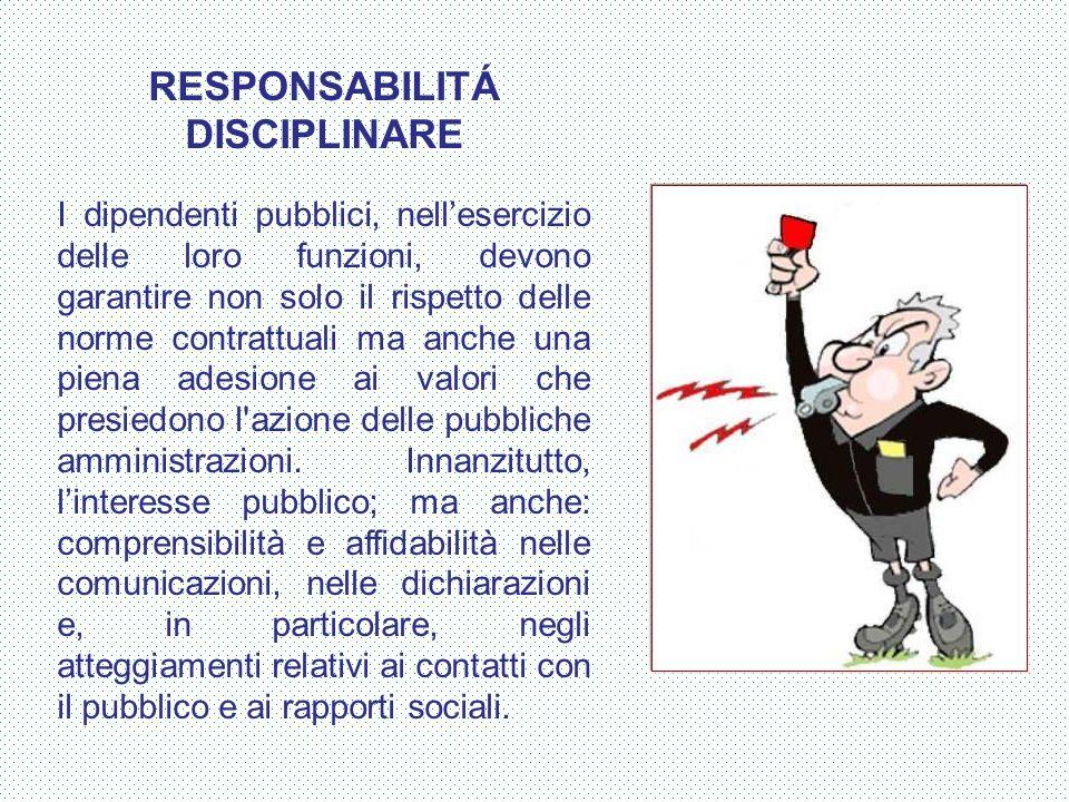 RESPONSABILITÁ DISCIPLINARE I dipendenti pubblici, nell'esercizio delle loro funzioni, devono garantire non solo il rispetto delle norme contrattuali