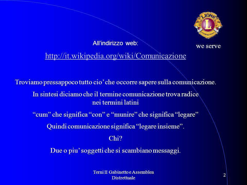 Terni II Gabinetto e Assemblea Distrettuale 2 we serve All'indirizzo web: http://it.wikipedia.org/wiki/Comunicazione Troviamo pressappoco tutto cio' che occorre sapere sulla comunicazione.
