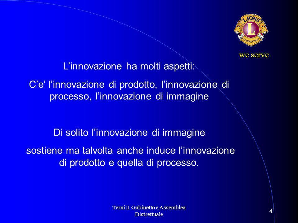 Terni II Gabinetto e Assemblea Distrettuale 4 we serve L'innovazione ha molti aspetti: C'e' l'innovazione di prodotto, l'innovazione di processo, l'innovazione di immagine Di solito l'innovazione di immagine sostiene ma talvolta anche induce l'innovazione di prodotto e quella di processo.
