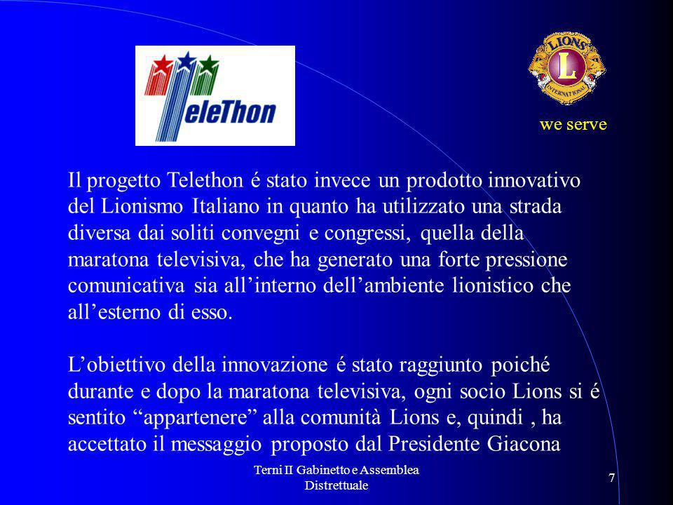 Terni II Gabinetto e Assemblea Distrettuale 7 Il progetto Telethon é stato invece un prodotto innovativo del Lionismo Italiano in quanto ha utilizzato una strada diversa dai soliti convegni e congressi, quella della maratona televisiva, che ha generato una forte pressione comunicativa sia all'interno dell'ambiente lionistico che all'esterno di esso.