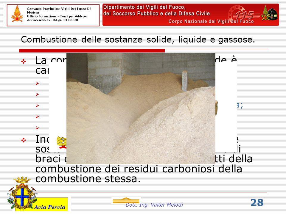 Dott. Ing. Valter Melotti 28 Combustione delle sostanze solide, liquide e gassose.  La combustione delle sostanze solide è caratterizzata dai seguent
