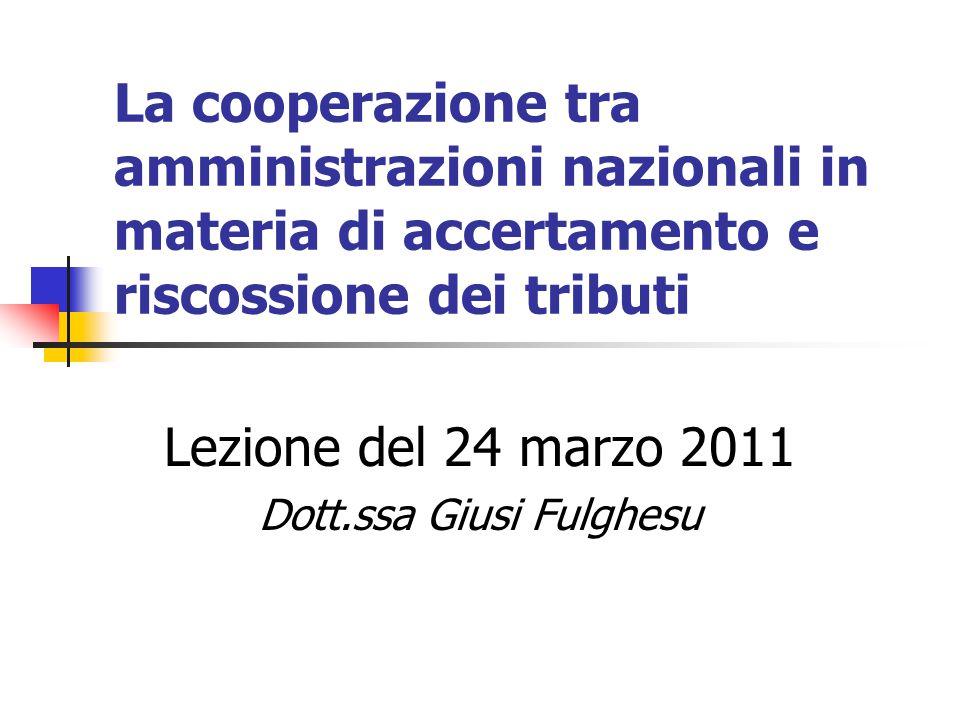 La cooperazione tra amministrazioni nazionali in materia di accertamento e riscossione dei tributi Lezione del 24 marzo 2011 Dott.ssa Giusi Fulghesu