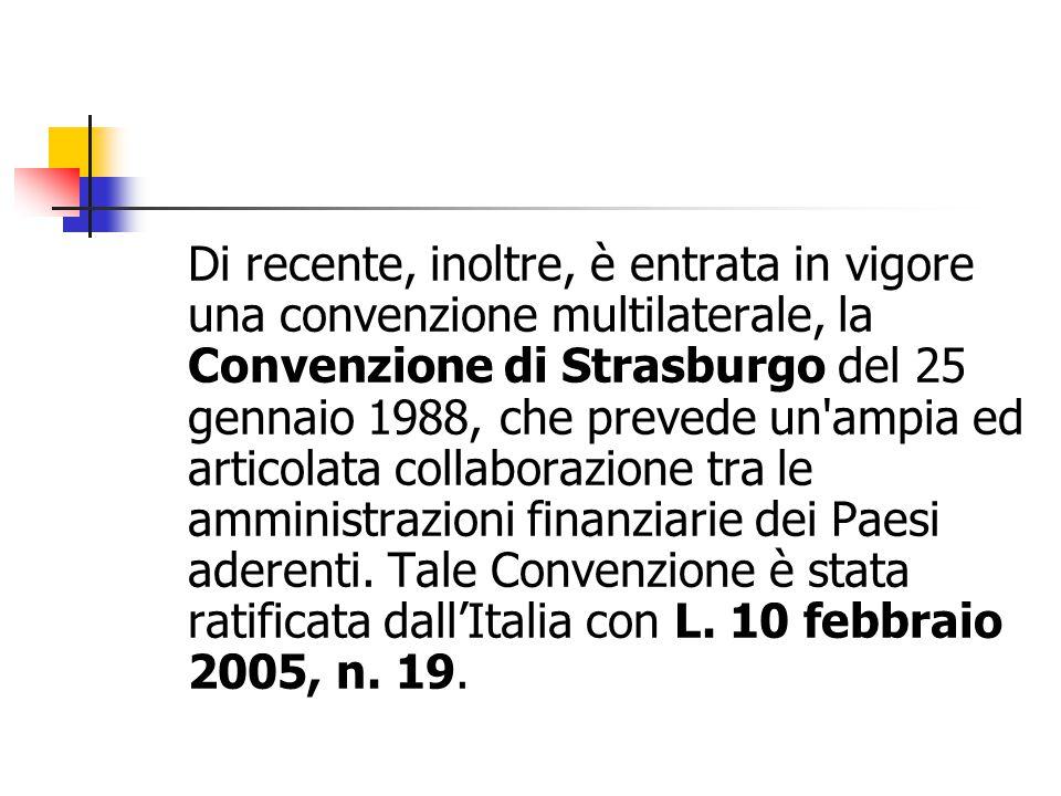 Di recente, inoltre, è entrata in vigore una convenzione multilaterale, la Convenzione di Strasburgo del 25 gennaio 1988, che prevede un ampia ed articolata collaborazione tra le amministrazioni finanziarie dei Paesi aderenti.
