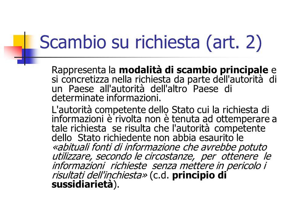 Scambio su richiesta (art. 2) Rappresenta la modalità di scambio principale e si concretizza nella richiesta da parte dell'autorità di un Paese all'au