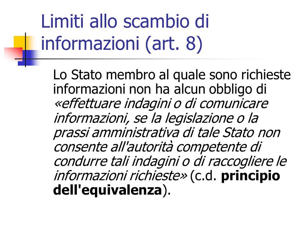 Limiti allo scambio di informazioni (art. 8) Lo Stato membro al quale sono richieste informazioni non ha alcun obbligo di «effettuare indagini o di co