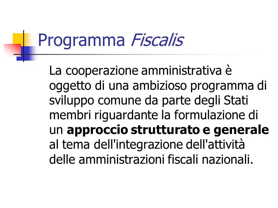 Programma Fiscalis La cooperazione amministrativa è oggetto di una ambizioso programma di sviluppo comune da parte degli Stati membri riguardante la formulazione di un approccio strutturato e generale al tema dell integrazione dell attività delle amministrazioni fiscali nazionali.
